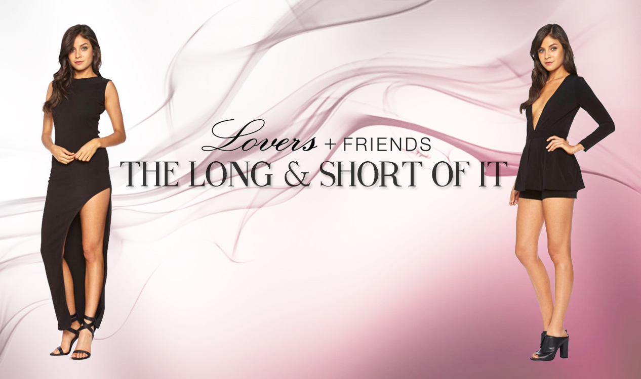 Lovers and Friends gives you the long and short of it with these smoking hot new arrivals.