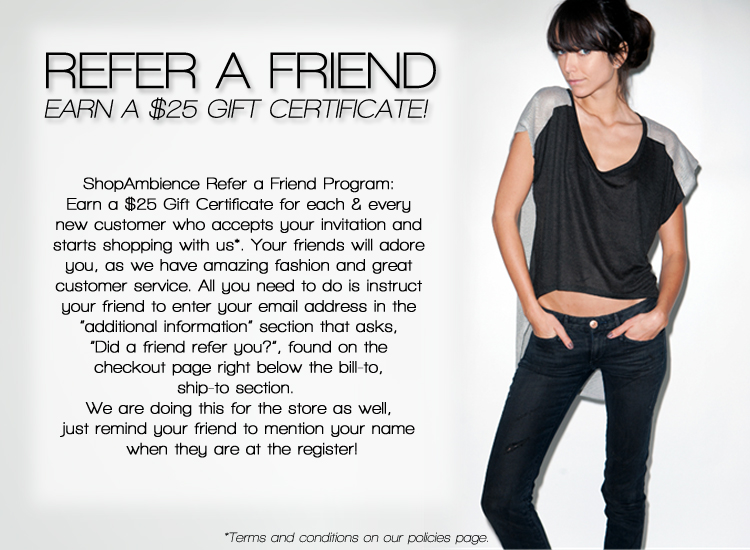 ShopAmbience Refer a Friend Program. Earn a $25 Gift Certificate for each & every new customer who accepts your invitation and starts shopping with us. Your friends will adore you as we have amazing fashion and great customer service. All you need to do is instruct your friend to enter your email address in the 'additional information' section that asks did a friend refer you that is found on the checkout page right below the bill-to, ship-to section.  We are doing this for the store as well, just remind your friend to mention your name when they are at the register.